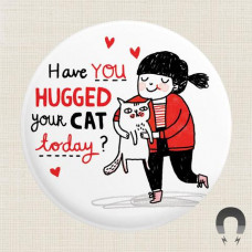 Magnet - Have You Hugged Your Cat Today?